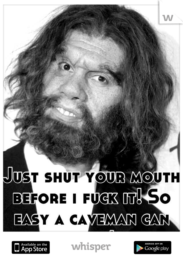 Just shut your mouth before i fuck it! So easy a caveman can do it!