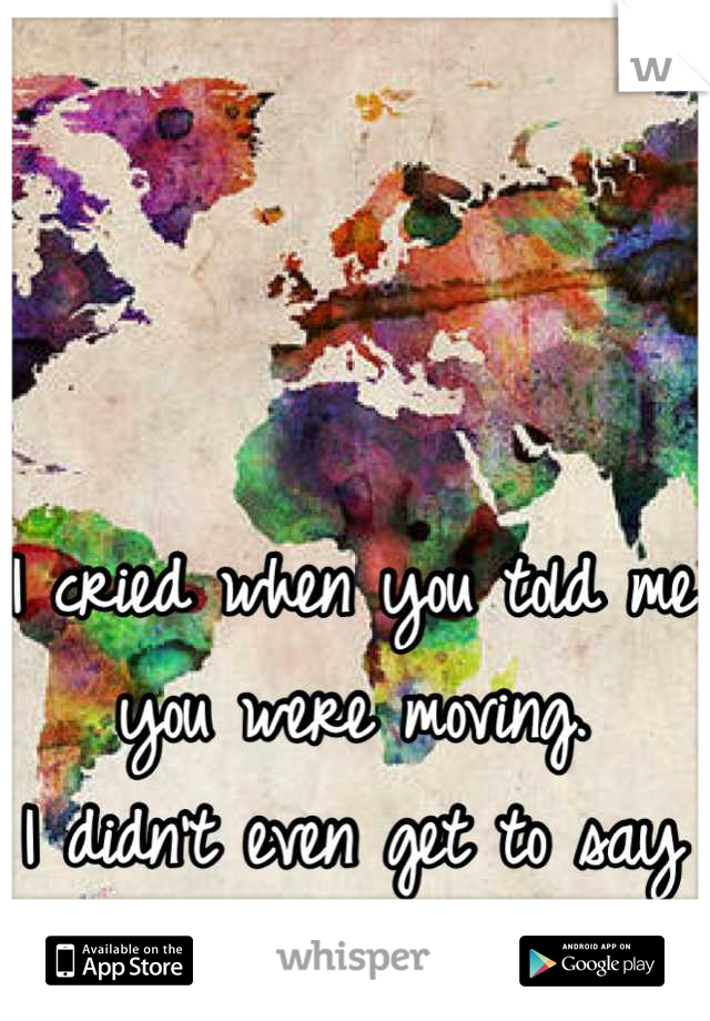 I cried when you told me you were moving.  I didn't even get to say goodbye.