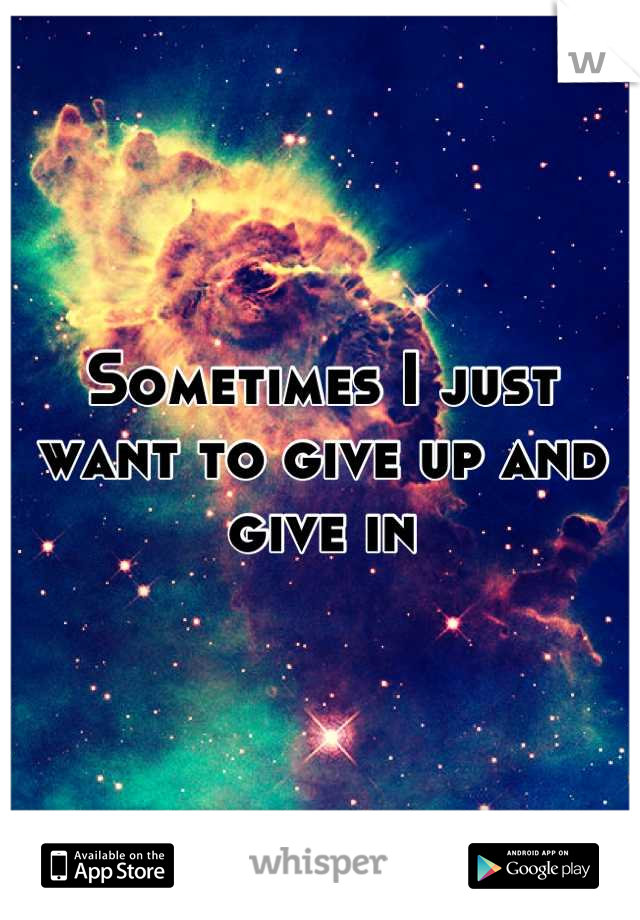 Sometimes I just want to give up and give in