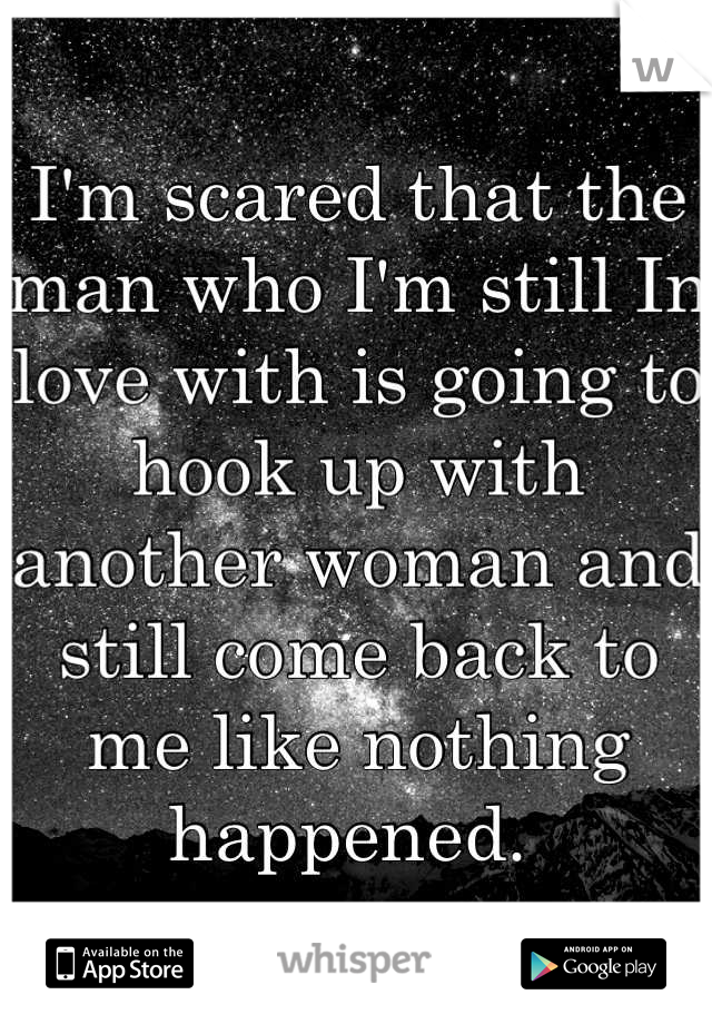 I'm scared that the man who I'm still In love with is going to hook up with another woman and still come back to me like nothing happened.