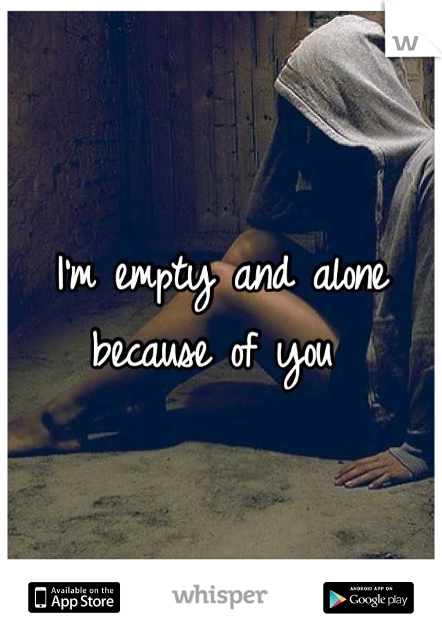 I'm empty and alone because of you