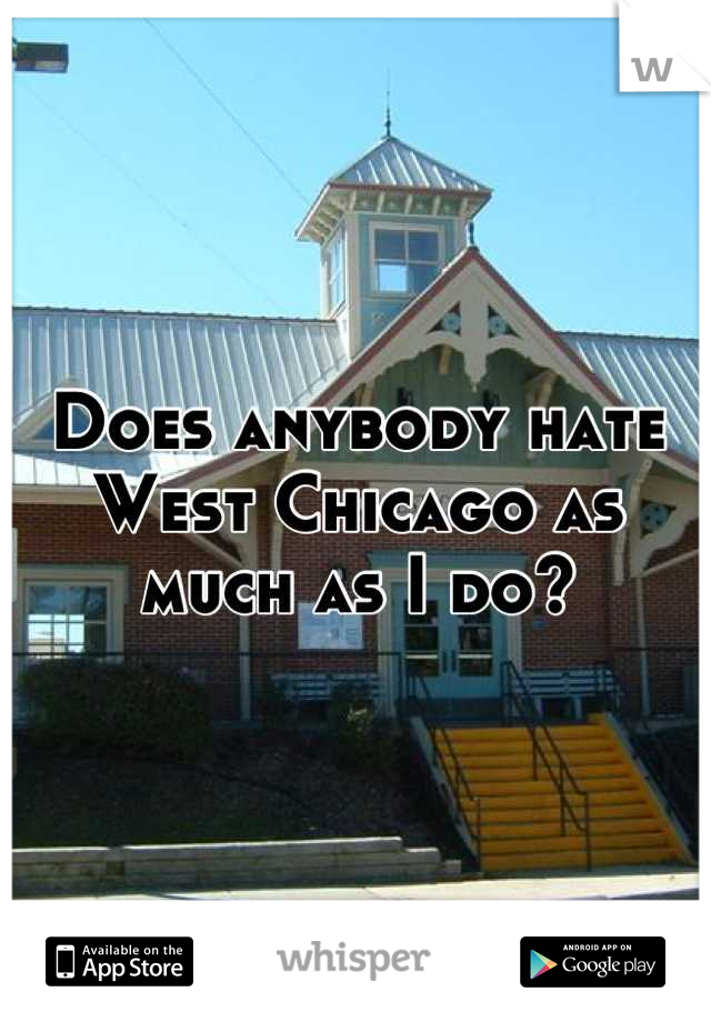 Does anybody hate West Chicago as much as I do?