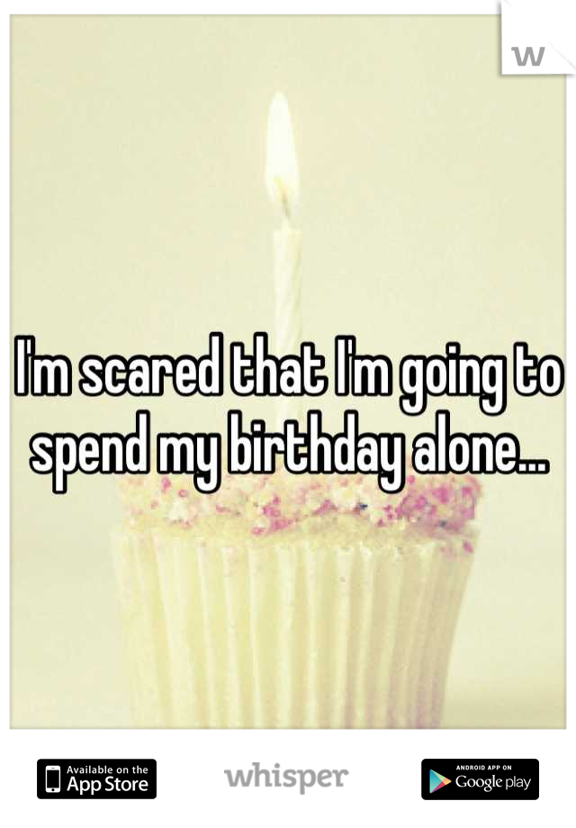 I'm scared that I'm going to spend my birthday alone...