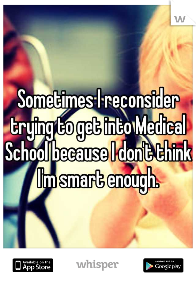 Sometimes I reconsider trying to get into Medical School because I don't think I'm smart enough.