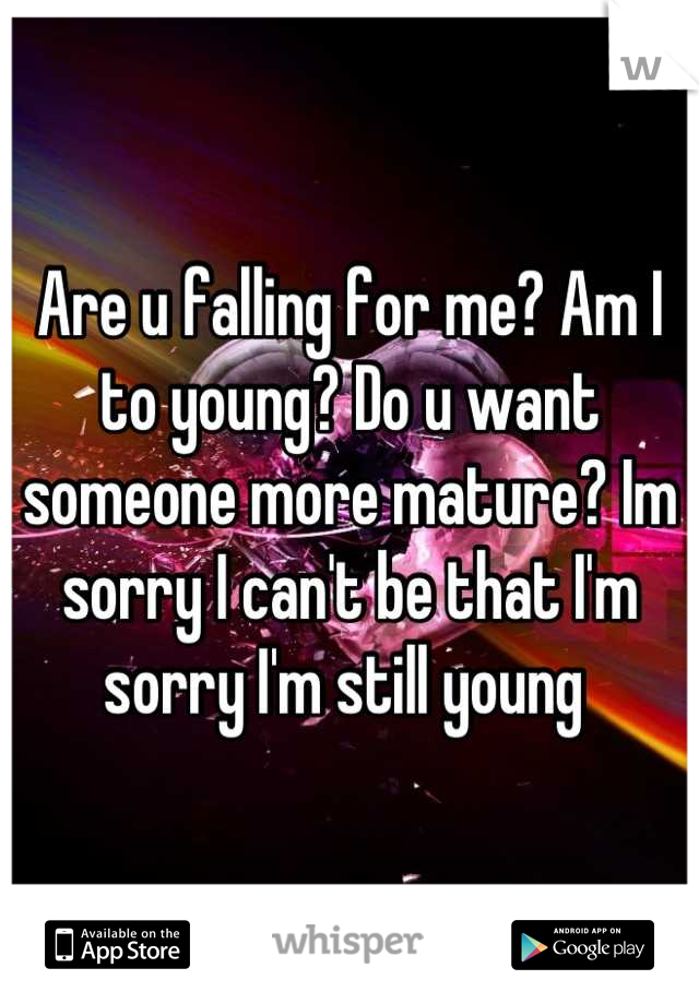 Are u falling for me? Am I to young? Do u want someone more mature? Im sorry I can't be that I'm sorry I'm still young