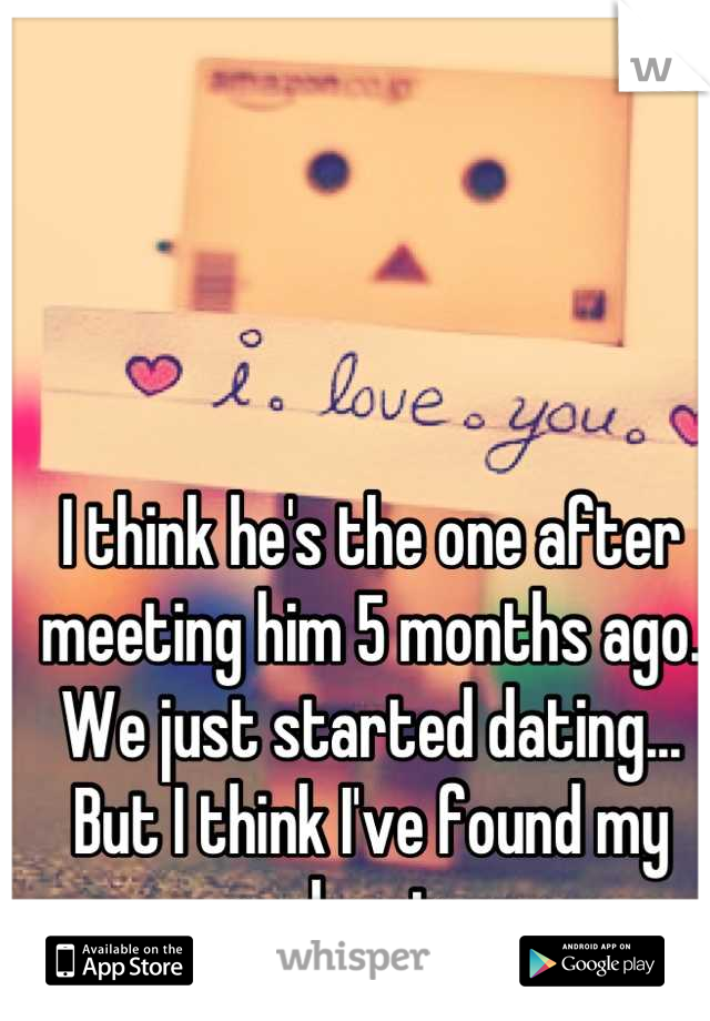 I think he's the one after meeting him 5 months ago. We just started dating... But I think I've found my soul mate...