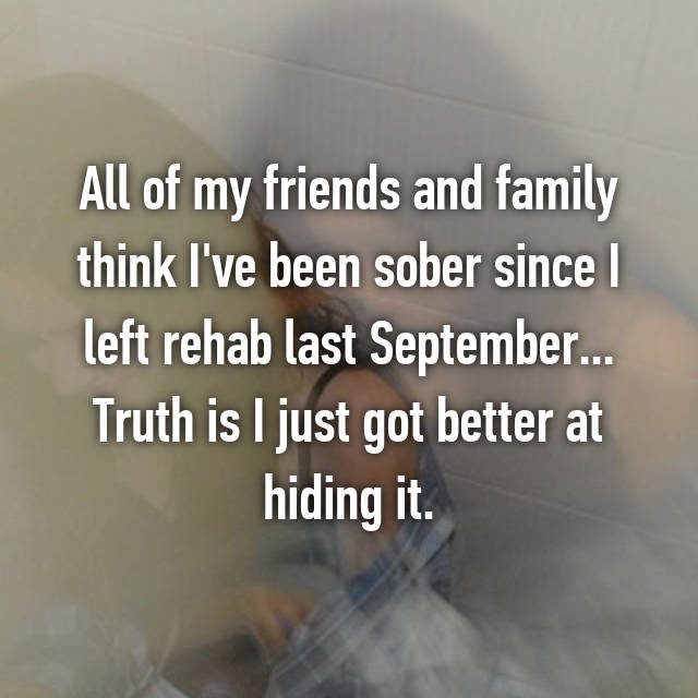 All of my friends and family think I've been sober since I left rehab last September... Truth is I just got better at hiding it.