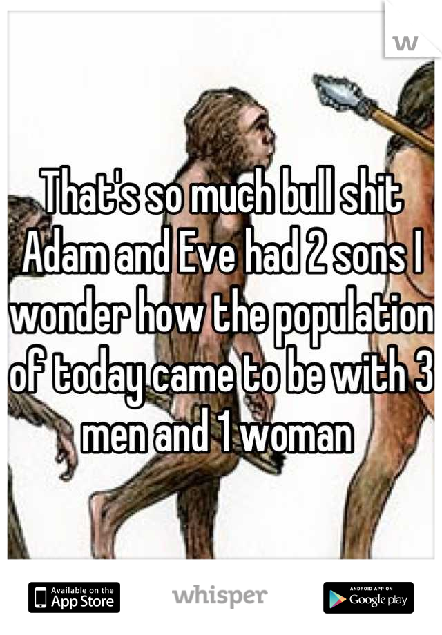 That S So Much Bull Shit Adam And Eve Had 2 Sons I Wonder How The Population