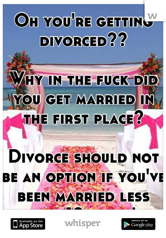 Oh you're getting divorced??  Why in the fuck did you get married in the first place?   Divorce should not be an option if you've been married less than 10 years!