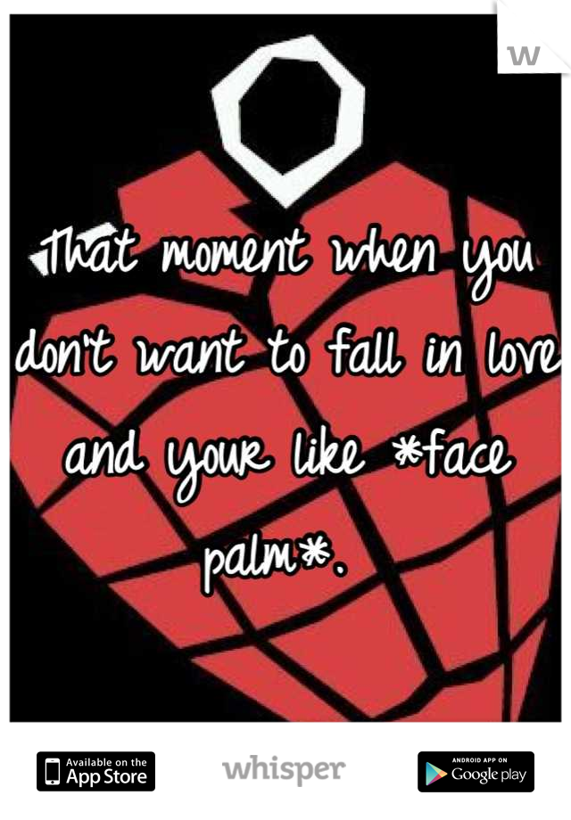 That moment when you don't want to fall in love and your like *face palm*.