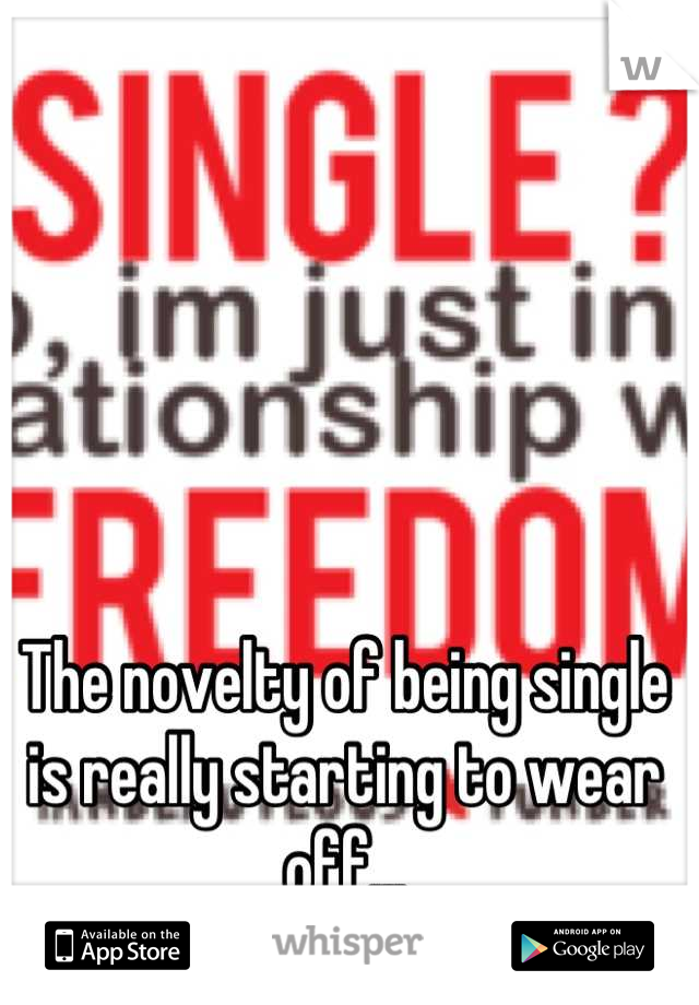 The novelty of being single is really starting to wear off...