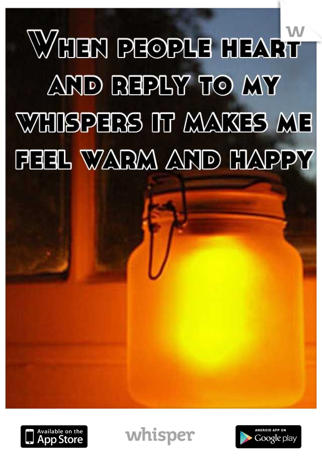 When people heart and reply to my whispers it makes me feel warm and happy