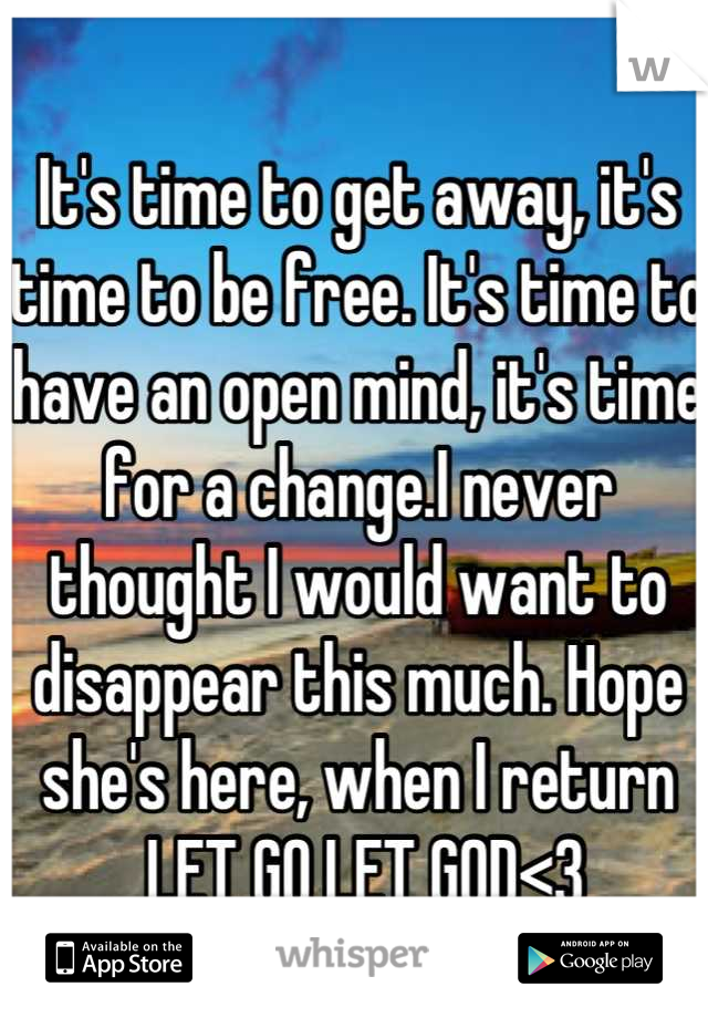 It's time to get away, it's time to be free. It's time to have an open mind, it's time for a change.I never thought I would want to disappear this much. Hope she's here, when I return  LET GO LET GOD<3