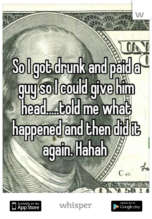 So I got drunk and paid a guy so I could give him head.....told me what happened and then did it again. Hahah