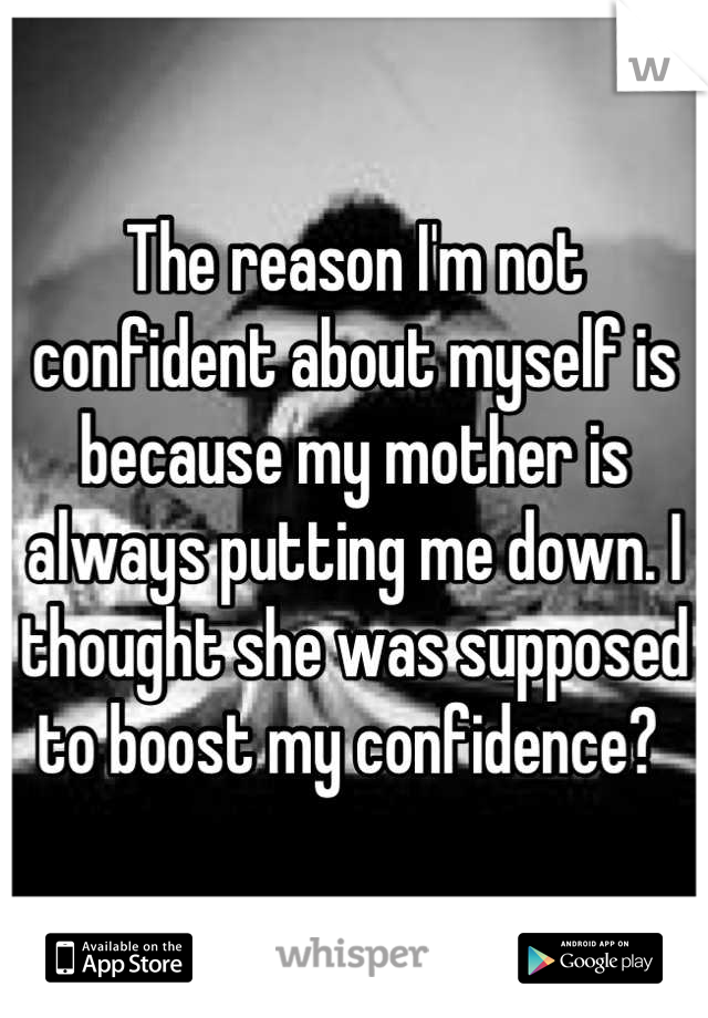 The reason I'm not confident about myself is because my mother is always putting me down. I thought she was supposed to boost my confidence?