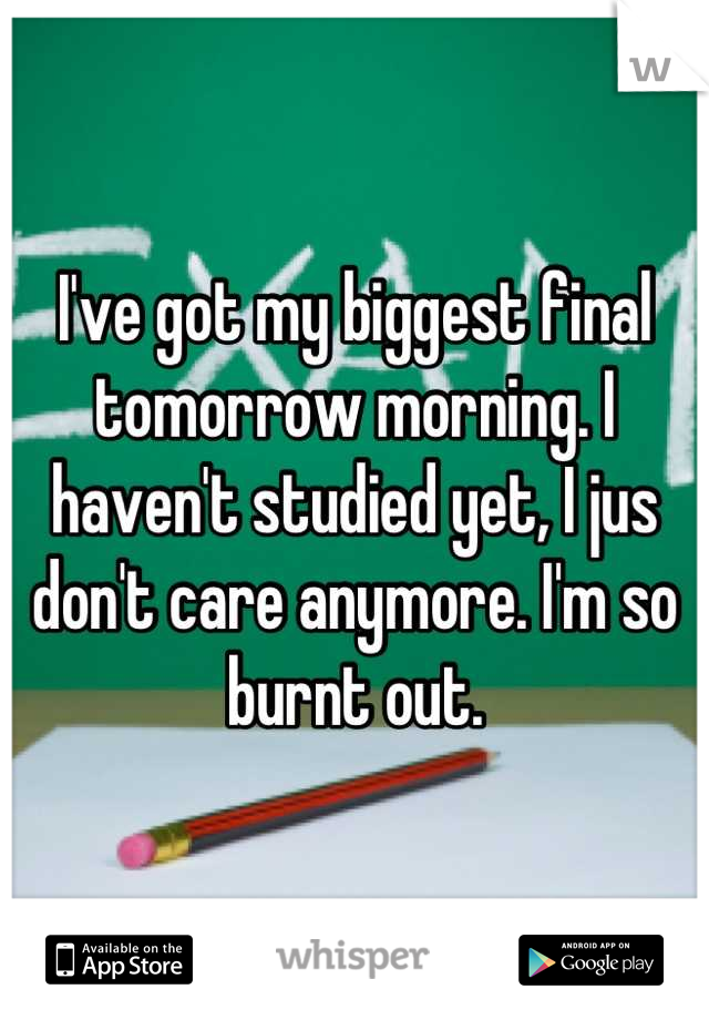 I've got my biggest final tomorrow morning. I haven't studied yet, I jus don't care anymore. I'm so burnt out.