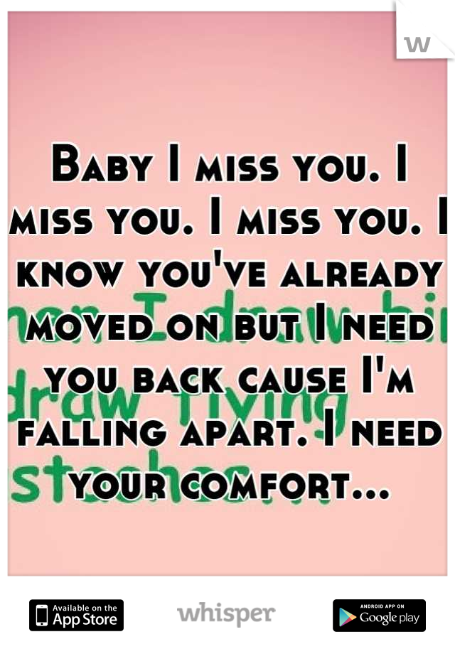 Baby I miss you. I miss you. I miss you. I know you've already moved on but I need you back cause I'm falling apart. I need your comfort...