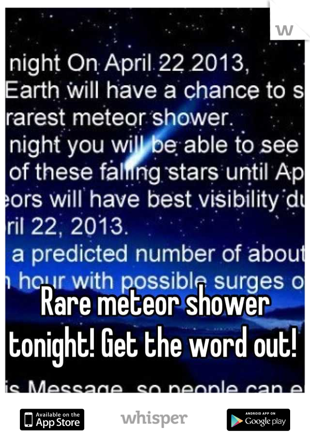 Rare meteor shower tonight! Get the word out!