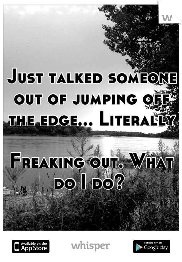 Just talked someone out of jumping off the edge... Literally   Freaking out. What do I do?