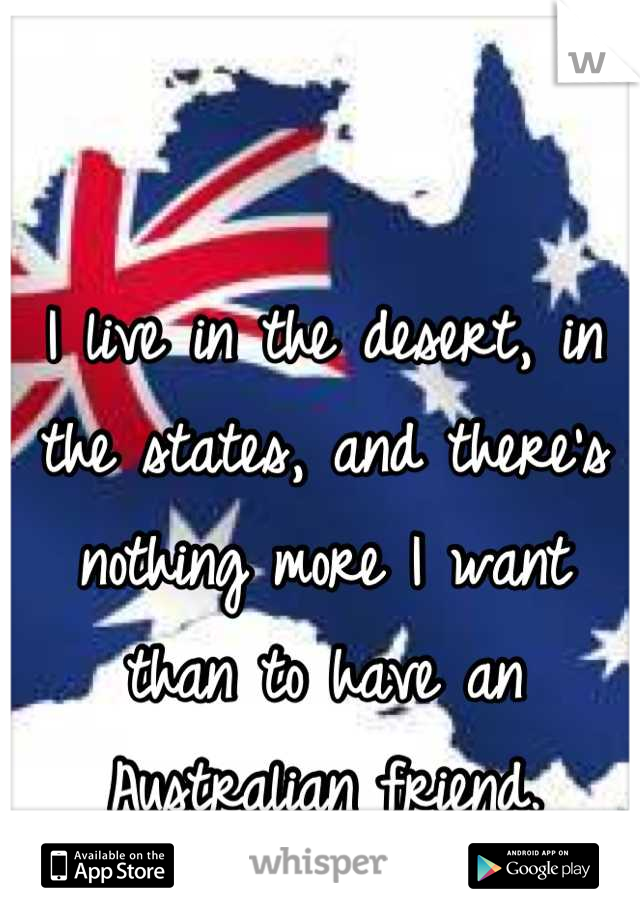 I live in the desert, in the states, and there's nothing more I want than to have an Australian friend.