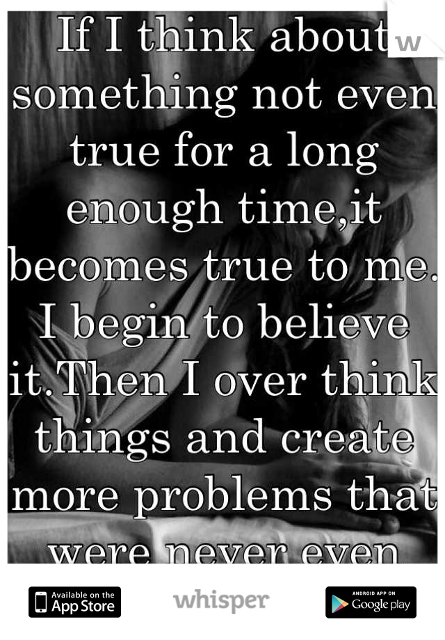 If I think about something not even true for a long enough time,it becomes true to me. I begin to believe it.Then I over think things and create more problems that were never even there.It's killing me