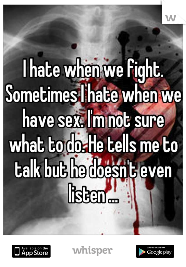 I hate when we fight. Sometimes I hate when we have sex. I'm not sure what to do. He tells me to talk but he doesn't even listen ...