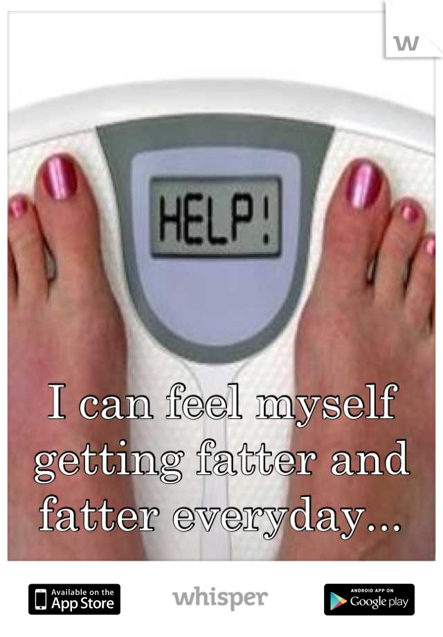 I can feel myself getting fatter and fatter everyday...