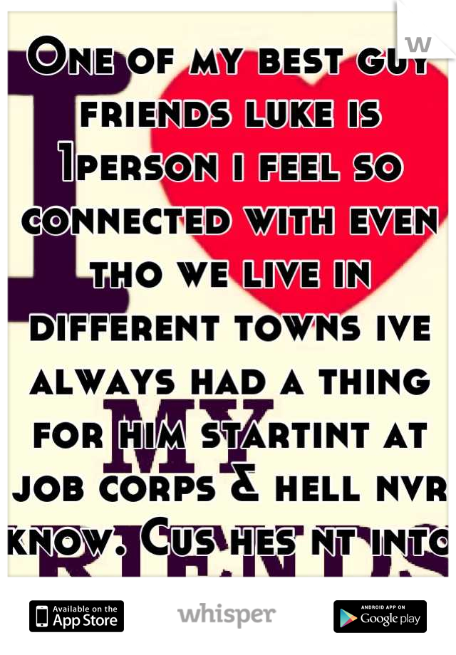 One of my best guy friends luke is 1person i feel so connected with even tho we live in different towns ive always had a thing for him startint at job corps & hell nvr know. Cus hes nt into guys