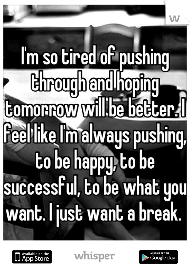 I'm so tired of pushing through and hoping tomorrow will be better. I feel like I'm always pushing, to be happy, to be successful, to be what you want. I just want a break.