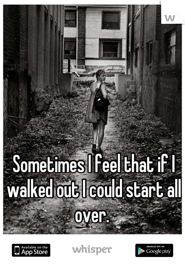 Sometimes I feel that if I walked out I could start all over.