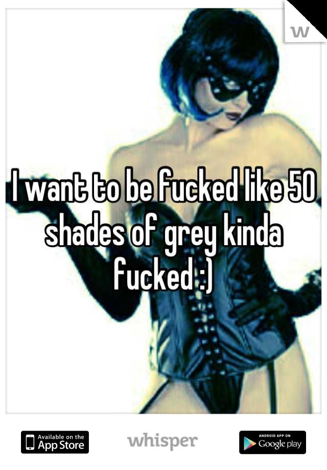 I want to be fucked like 50 shades of grey kinda fucked :)