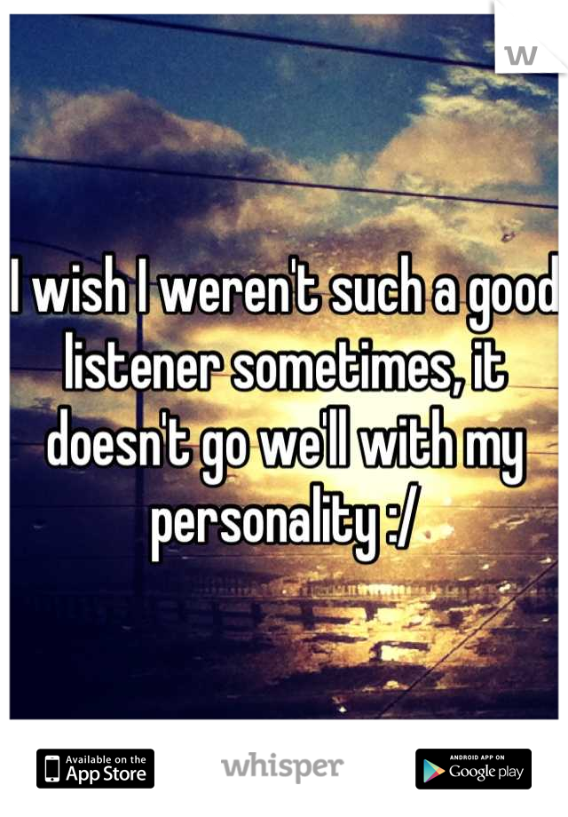 I wish I weren't such a good listener sometimes, it doesn't go we'll with my personality :/