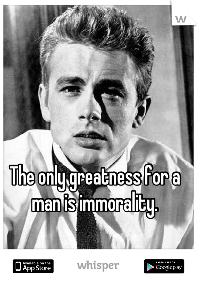 The only greatness for a man is immorality.