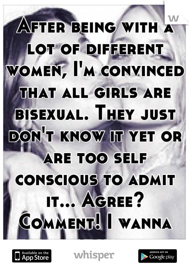 After being with a lot of different women, I'm convinced that all girls are bisexual. They just don't know it yet or are too self conscious to admit it... Agree? Comment! I wanna hear what you think