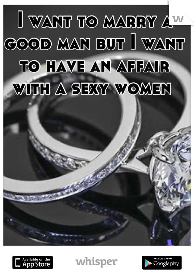 I want to marry a good man but I want to have an affair with a sexy women