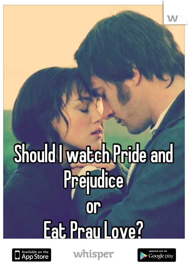 Should I watch Pride and Prejudice  or  Eat Pray Love?