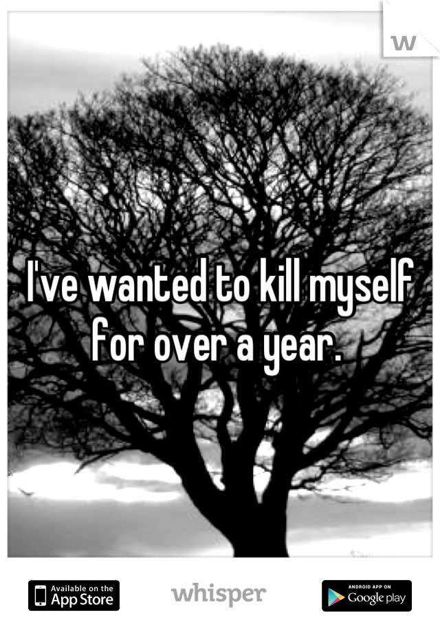 I've wanted to kill myself for over a year.
