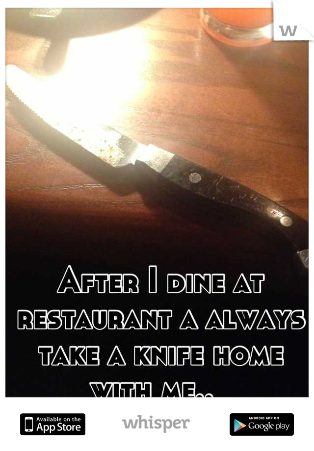 After I dine at restaurant a always take a knife home with me..
