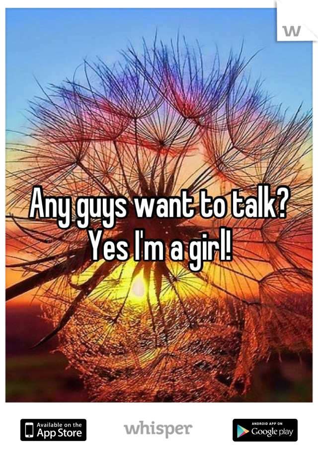 Any guys want to talk? Yes I'm a girl!