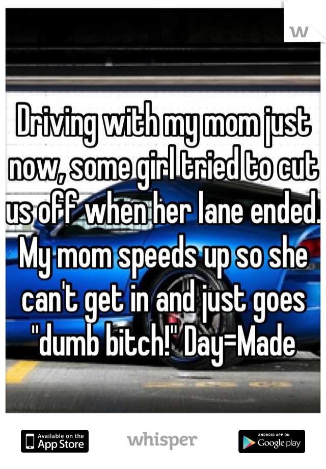 """Driving with my mom just now, some girl tried to cut us off when her lane ended. My mom speeds up so she can't get in and just goes """"dumb bitch!"""" Day=Made"""