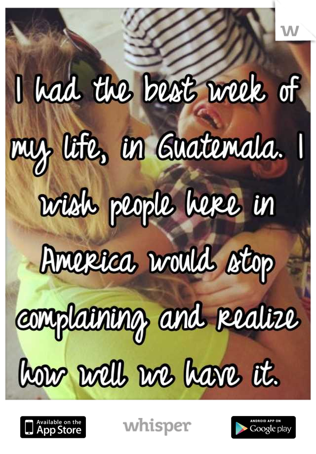 I had the best week of my life, in Guatemala. I wish people here in America would stop complaining and realize how well we have it.
