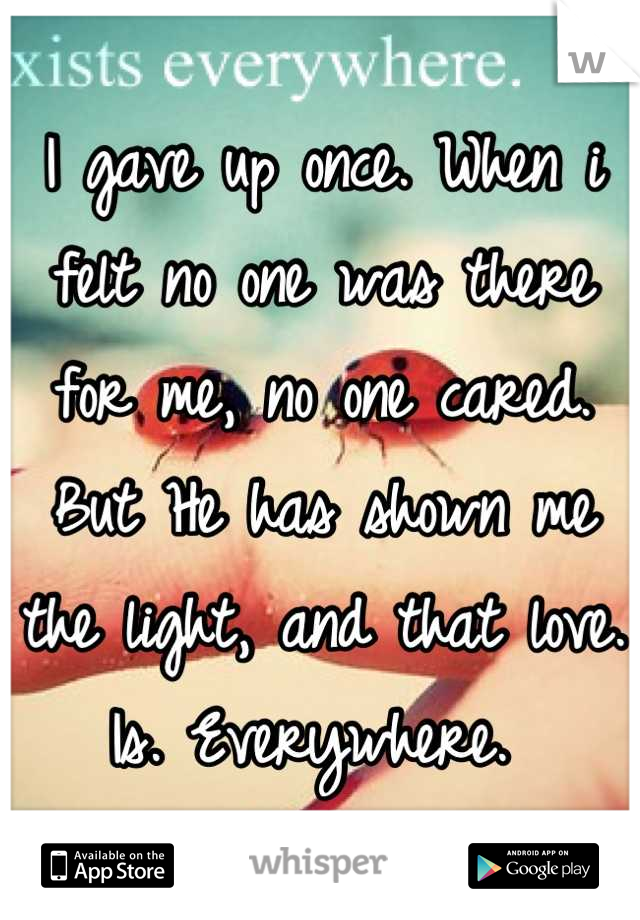 I gave up once. When i felt no one was there for me, no one cared. But He has shown me the light, and that love. Is. Everywhere.