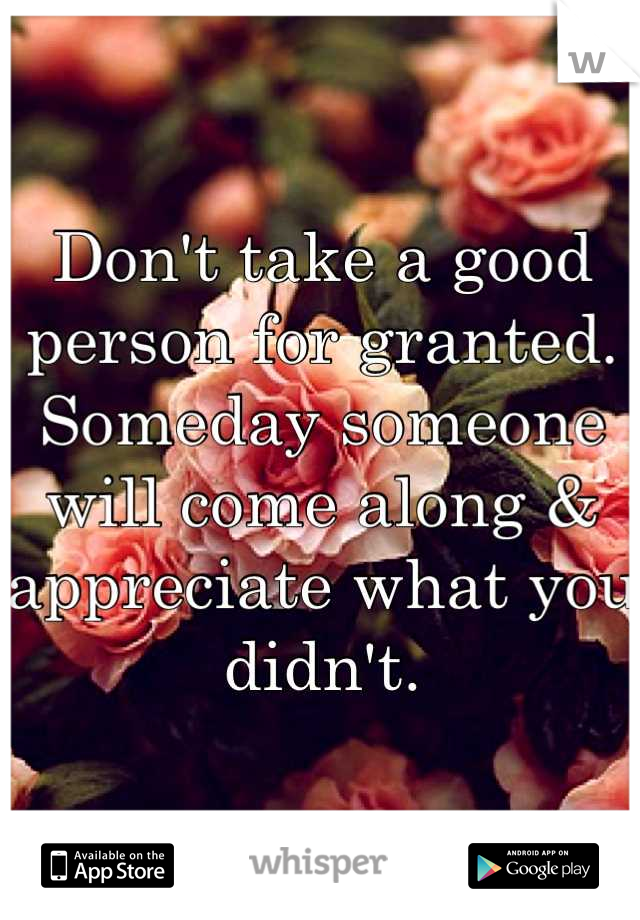 Don't take a good person for granted. Someday someone will come along & appreciate what you didn't.