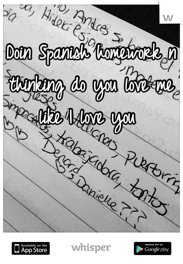 Doin Spanish homework n thinking do you love me like I love you