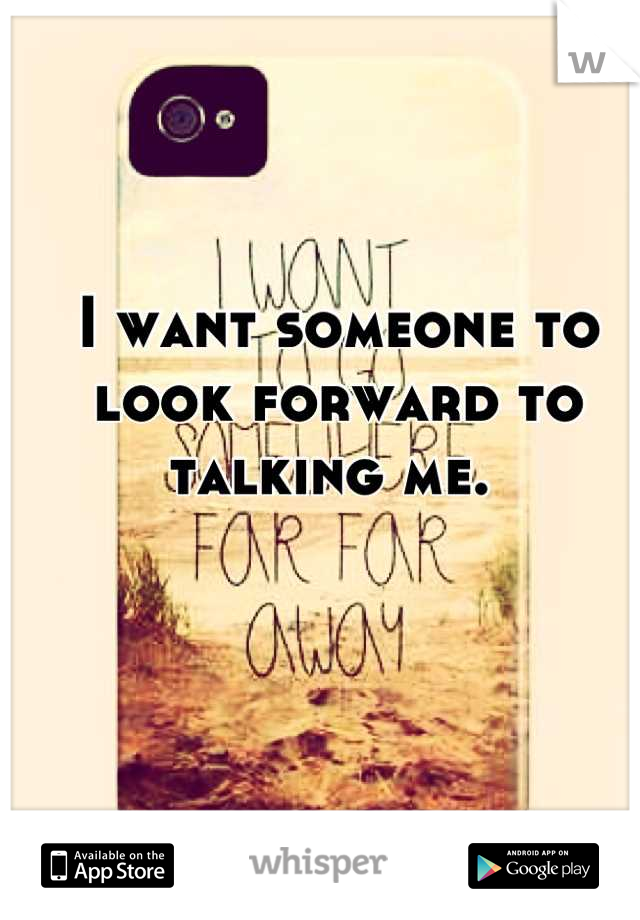 I want someone to look forward to talking me.
