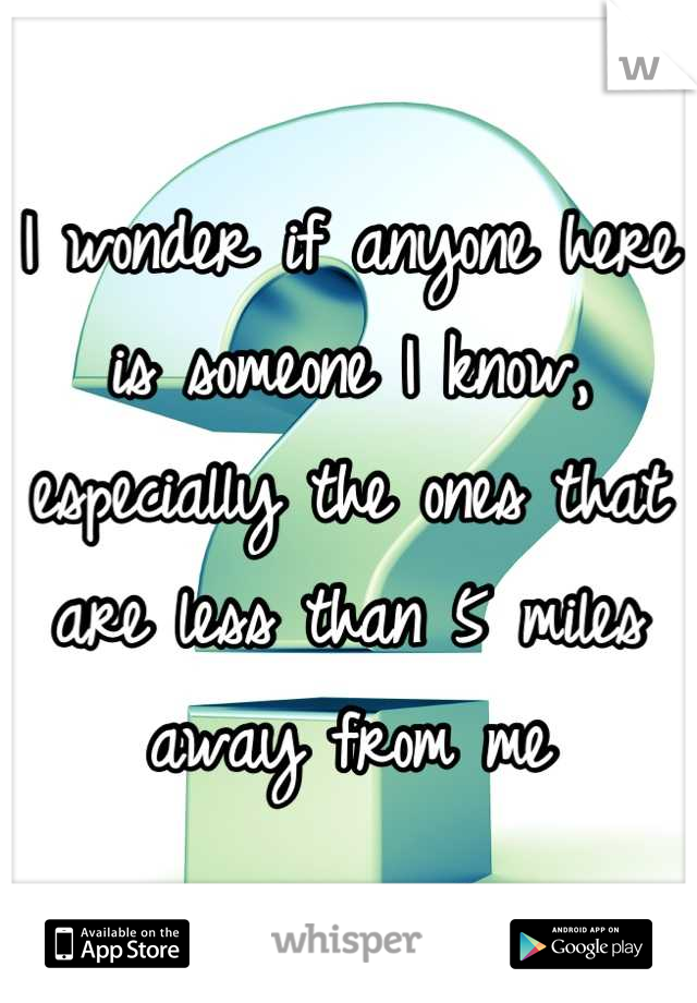 I wonder if anyone here is someone I know, especially the ones that are less than 5 miles away from me