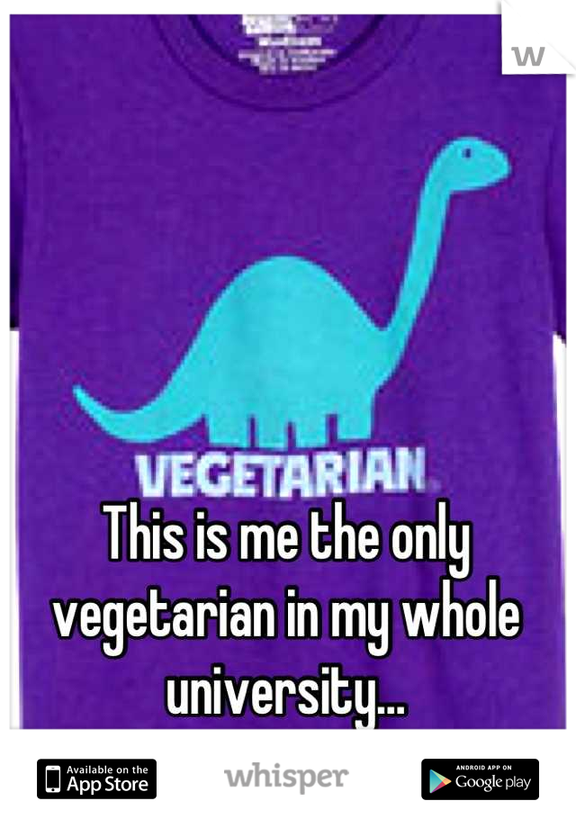 This is me the only vegetarian in my whole university…