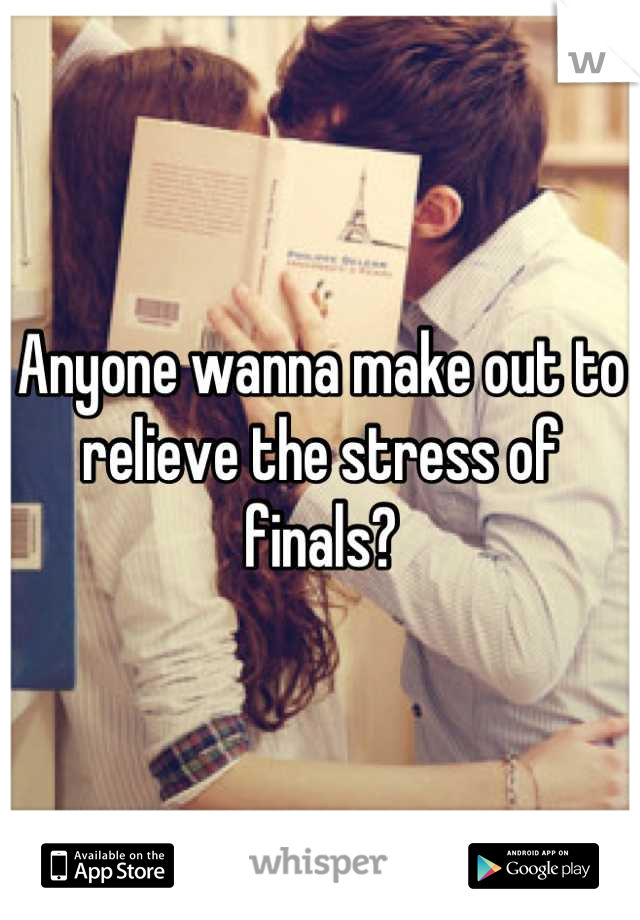 Anyone wanna make out to relieve the stress of finals?