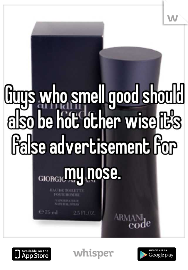 Guys who smell good should also be hot other wise it's false advertisement for my nose.
