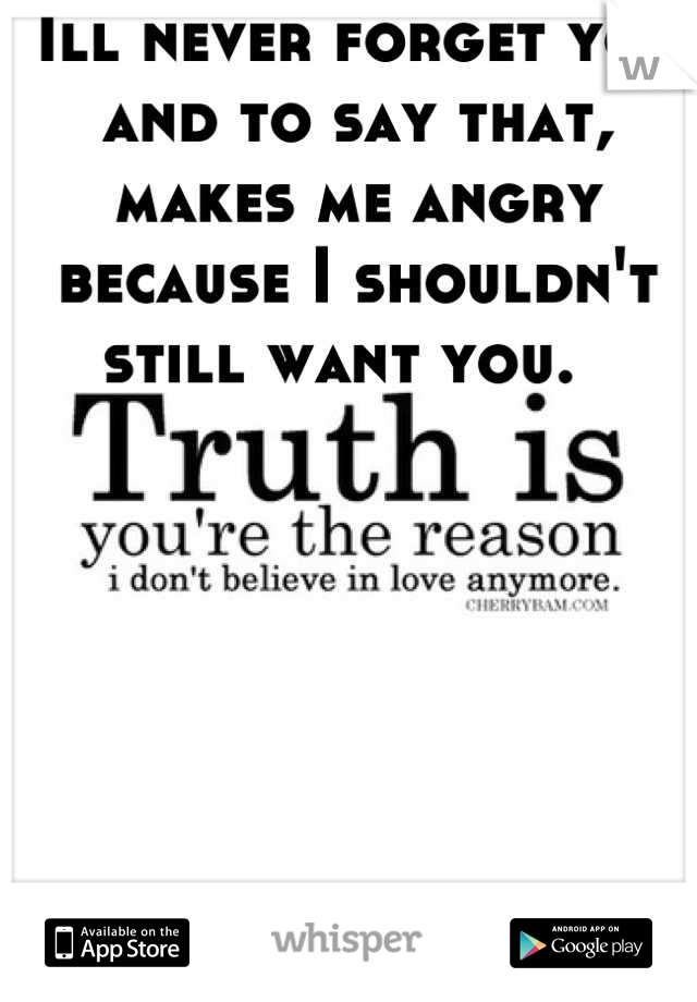 Ill never forget you and to say that, makes me angry because I shouldn't still want you.